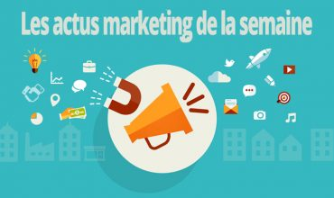 Le top des actus marketing de la semaine du 22 au 26 mai 2017